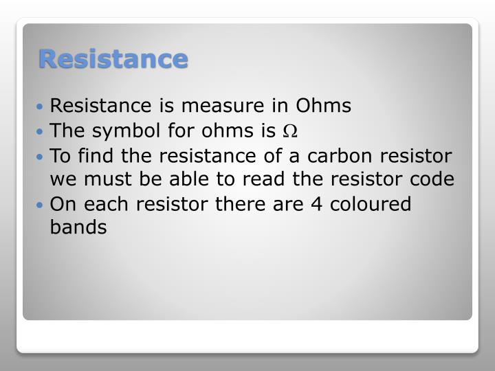 Resistance is measure in Ohms