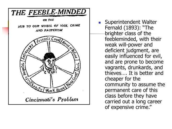 "Superintendent Walter Fernald (1893): ""The brighter class of the feebleminded, with their weak will-power and deficient judgment, are easily influenced for evil, and are prone to become vagrants, drunkards, and thieves…. It is better and cheaper for the community to assume the permanent care of this class before they have carried out a long career of expensive crime."""