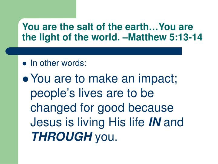 You are the salt of the earth…You are the light of the world. –Matthew 5:13-14