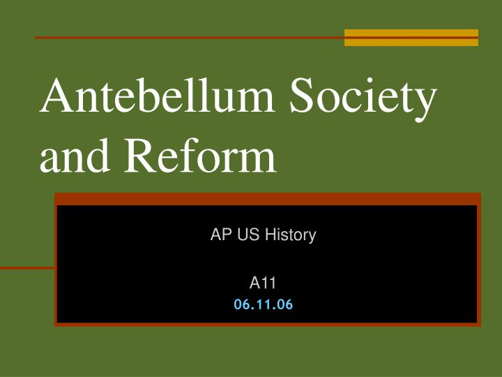 antebellum culture and reform The years between 1820 and 1865 in the united states might be described as one long era of reform, marked by the predominant desire to purify individuals and society at large to what extent do you agree with this statement answer the reform movements that arose during the antebellum period in.