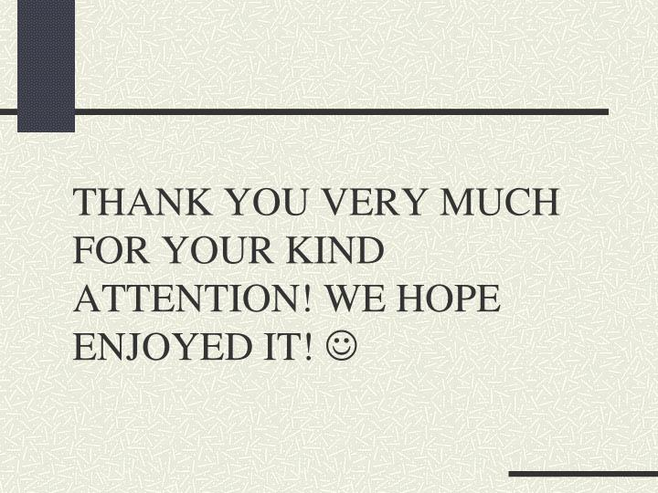 THANK YOU VERY MUCH FOR YOUR KIND ATTENTION! WE HOPE ENJOYED IT!