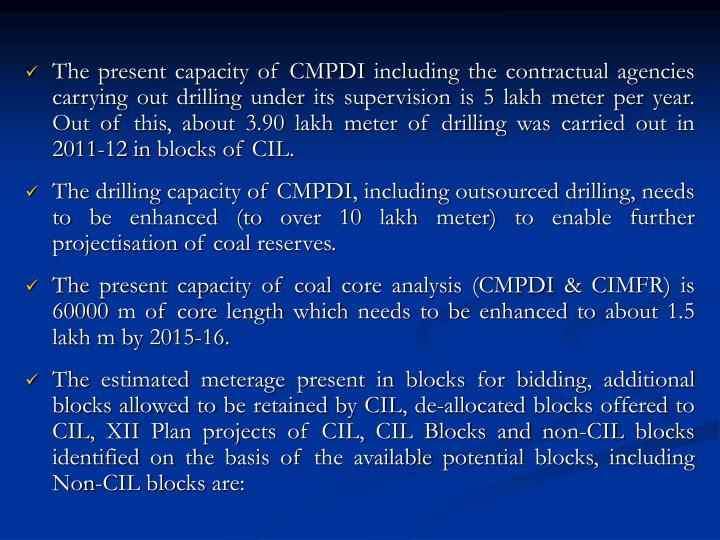 The present capacity of CMPDI including the contractual agencies carrying out drilling under its supervision is 5 lakh meter per year. Out of this, about 3.90 lakh meter of drilling was carried out in 2011-12 in blocks of CIL.