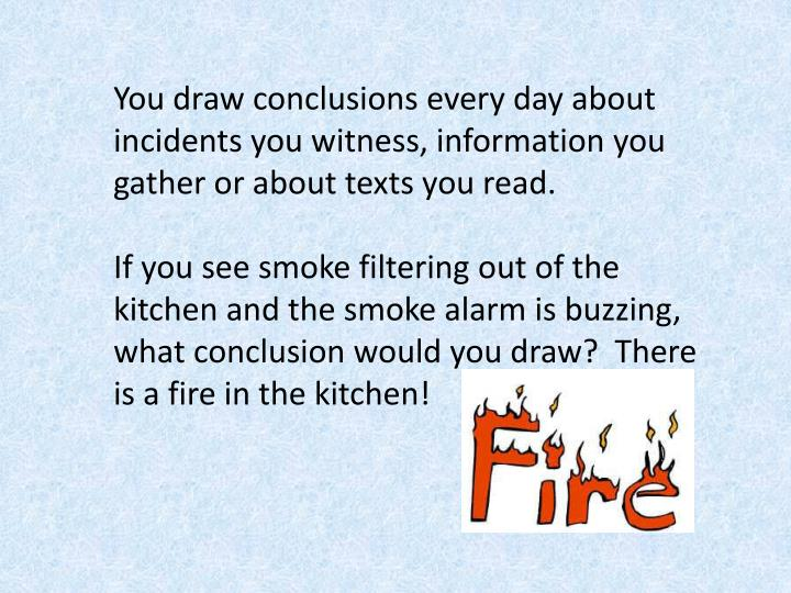 You draw conclusions every day about incidents you witness, information you gather or about texts you read.