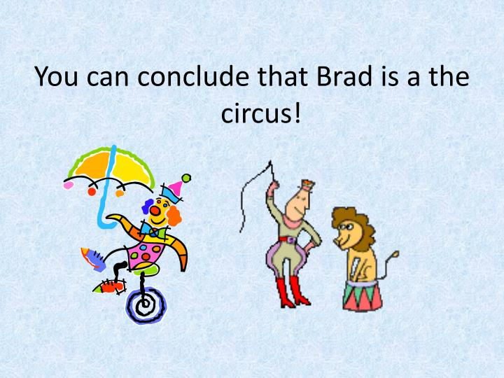 You can conclude that Brad is a the circus!