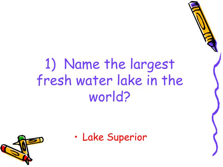 1)  Name the largest fresh water lake in the world?