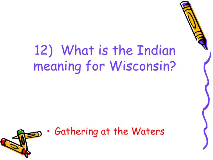 12)  What is the Indian meaning for Wisconsin?