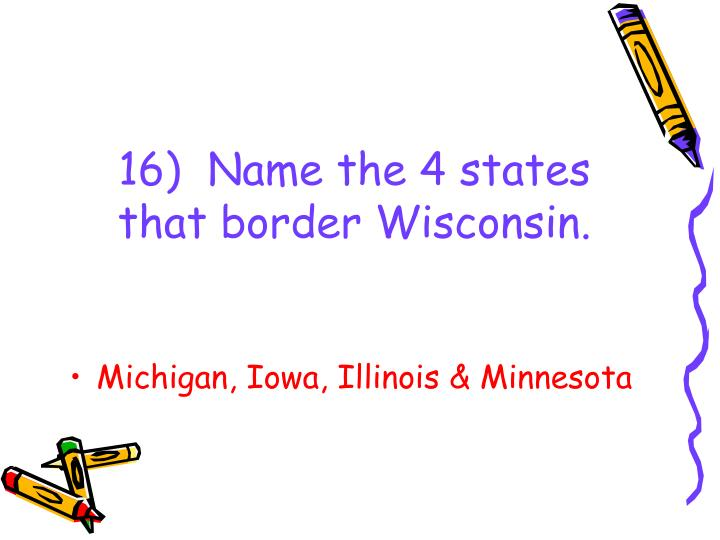 16)  Name the 4 states that border Wisconsin.