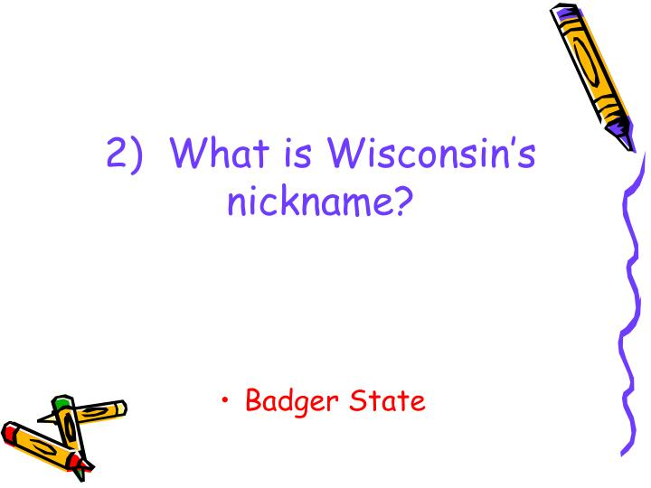 2)  What is Wisconsin's nickname?