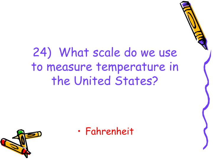 24)  What scale do we use to measure temperature in the United States?
