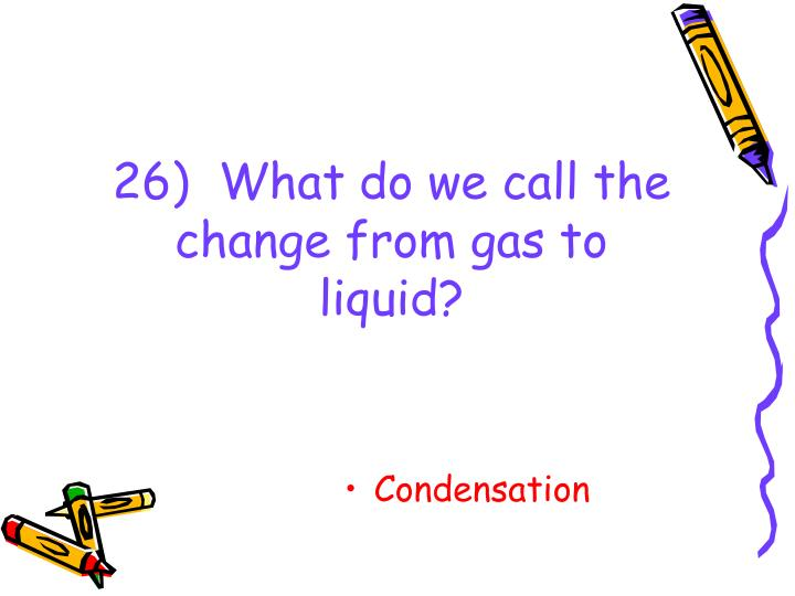 26)  What do we call the change from gas to liquid?