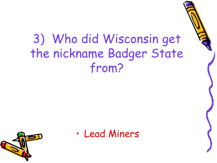 3)  Who did Wisconsin get the nickname Badger State from?