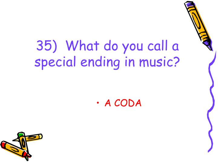 35)  What do you call a special ending in music?