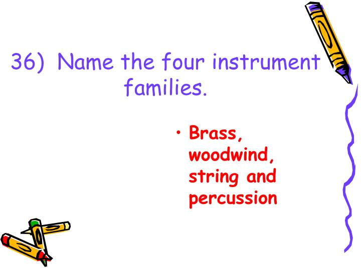 36)  Name the four instrument families.
