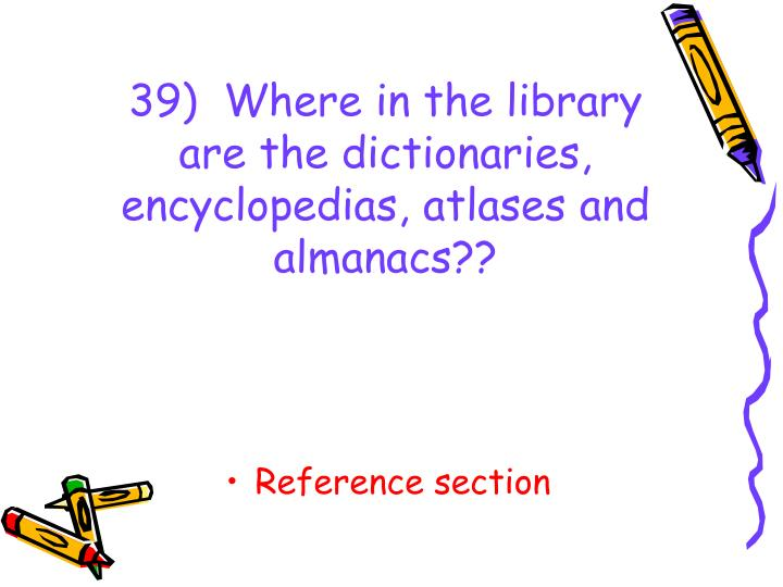 39)  Where in the library are the dictionaries, encyclopedias, atlases and almanacs??