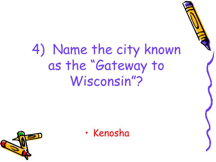"4)  Name the city known as the ""Gateway to Wisconsin""?"