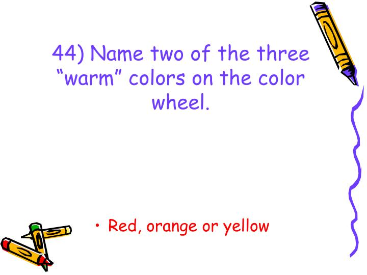 "44) Name two of the three ""warm"" colors on the color wheel."