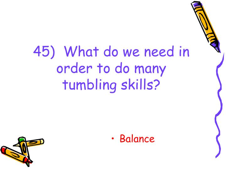 45)  What do we need in order to do many tumbling skills?