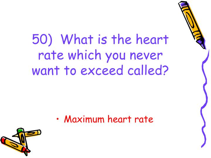50)  What is the heart rate which you never want to exceed called?