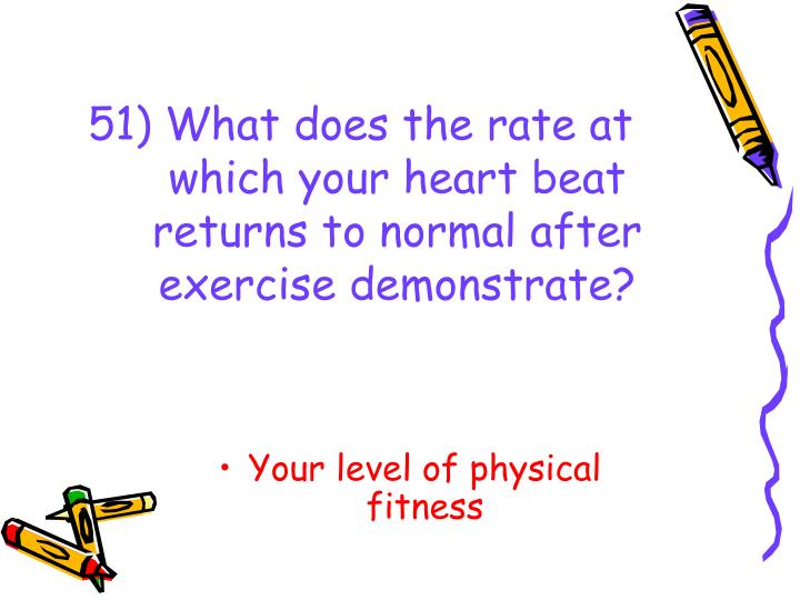 51) What does the rate at which your heart beat returns to normal after exercise demonstrate?