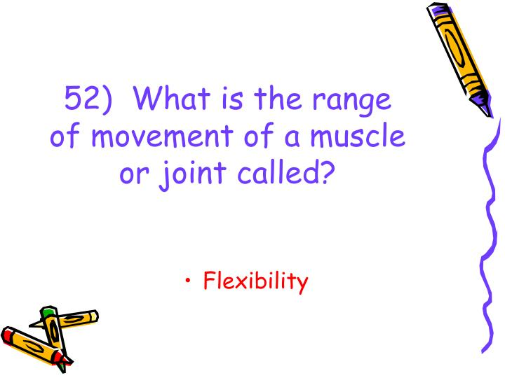 52)  What is the range of movement of a muscle or joint called?