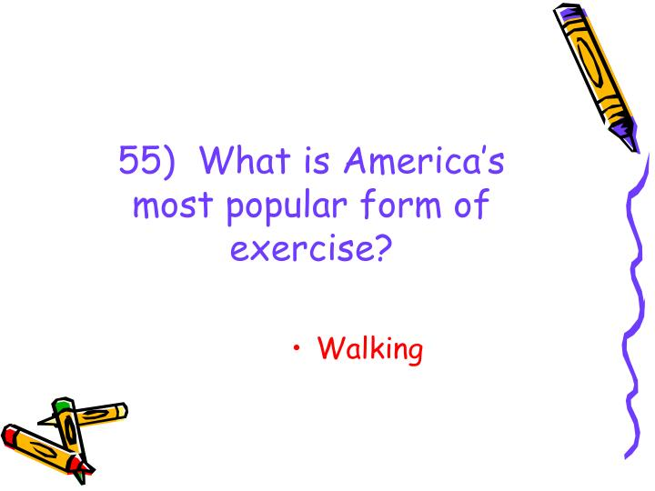 55)  What is America's most popular form of exercise?