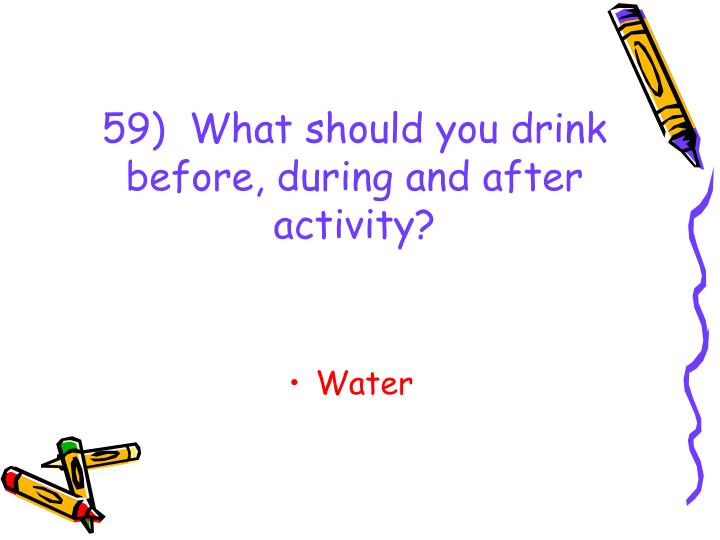 59)  What should you drink before, during and after activity?