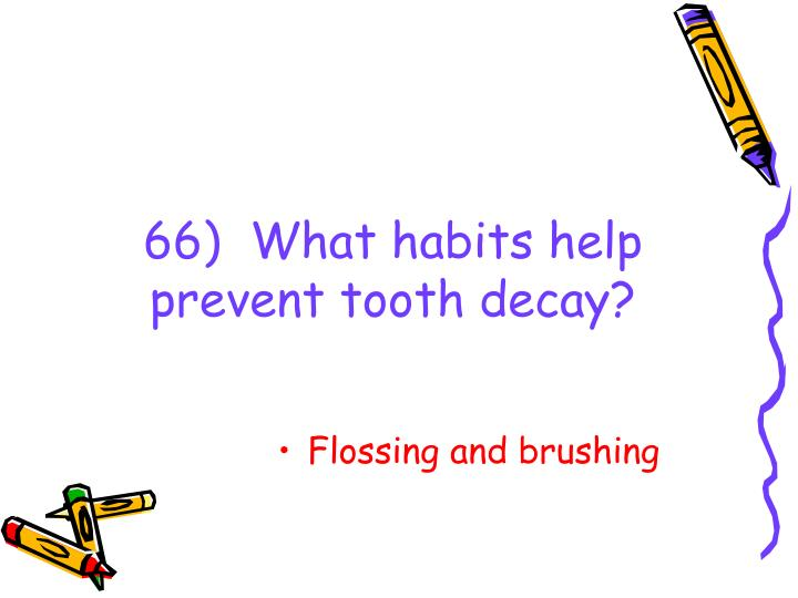 66)  What habits help prevent tooth decay?