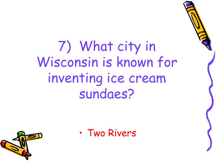 7)  What city in Wisconsin is known for inventing ice cream sundaes?