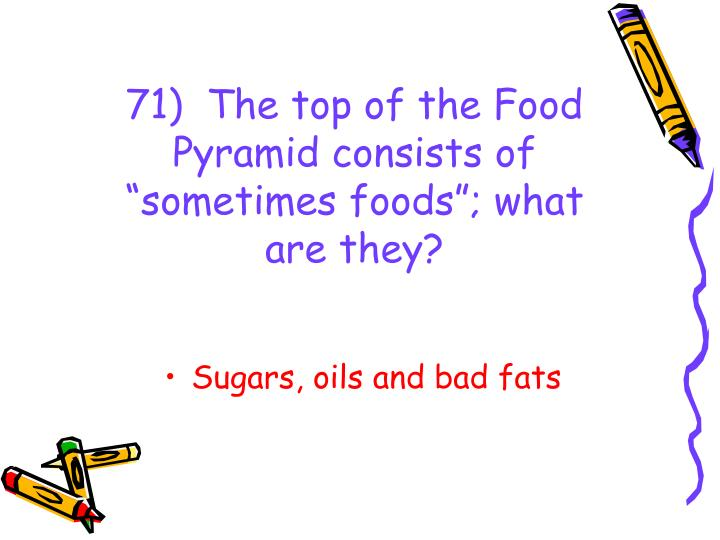 "71)  The top of the Food Pyramid consists of ""sometimes foods""; what are they?"