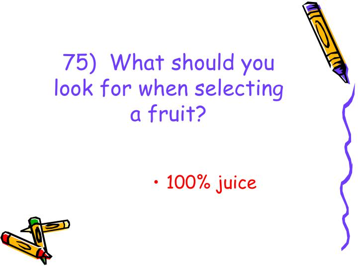 75)  What should you look for when selecting a fruit?