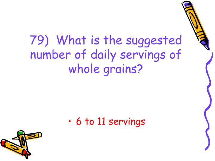 79)  What is the suggested number of daily servings of whole grains?