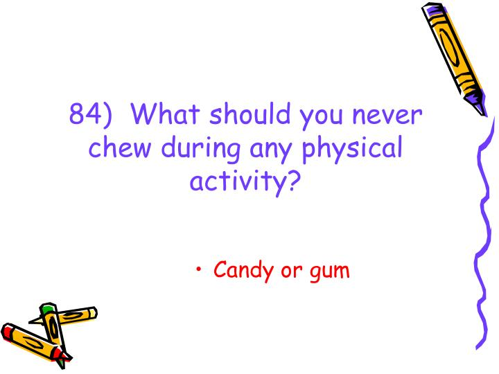 84)  What should you never chew during any physical activity?