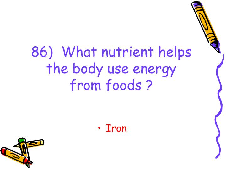 86)  What nutrient helps the body use energy from foods ?