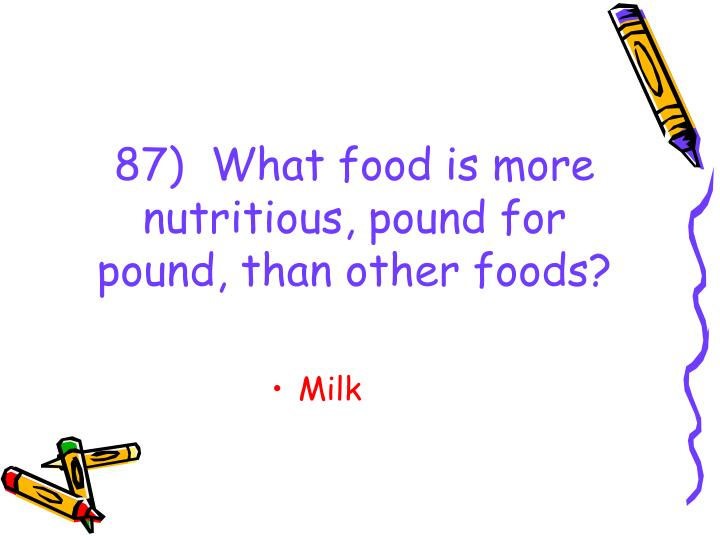 87)  What food is more nutritious, pound for pound, than other foods?
