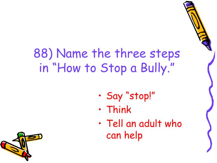 "88) Name the three steps in ""How to Stop a Bully."""
