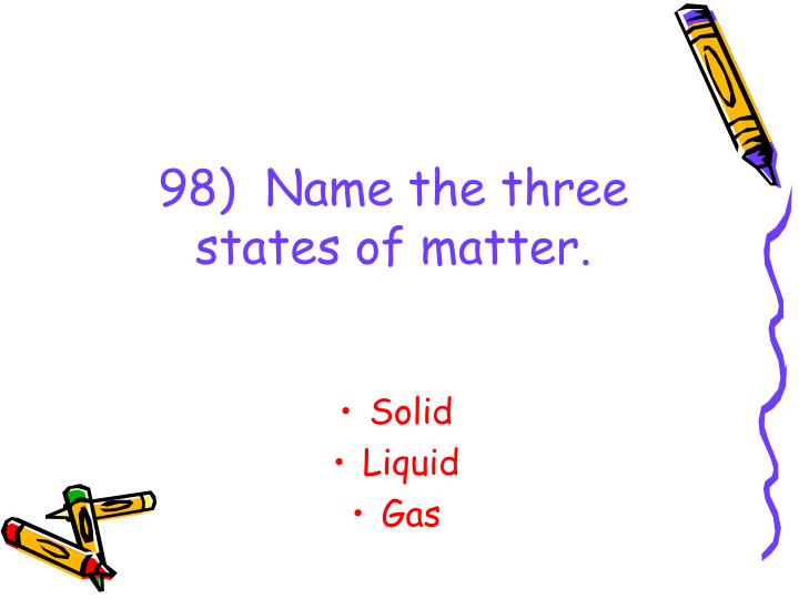 98)  Name the three states of matter.
