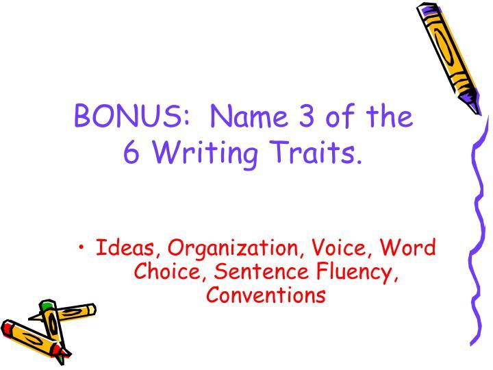 BONUS:  Name 3 of the 6 Writing Traits.