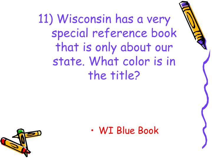11) Wisconsin has a very special reference book that is only about our state. What color is in the title?
