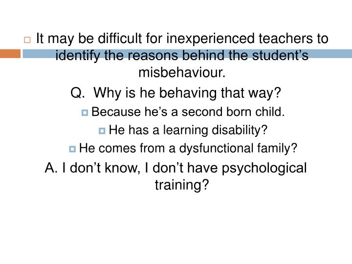It may be difficult for inexperienced teachers to identify the reasons behind the student's misbehaviour.