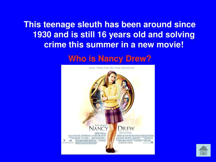 This teenage sleuth has been around since 1930 and is still 16 years old and solving crime this summer in a new movie!