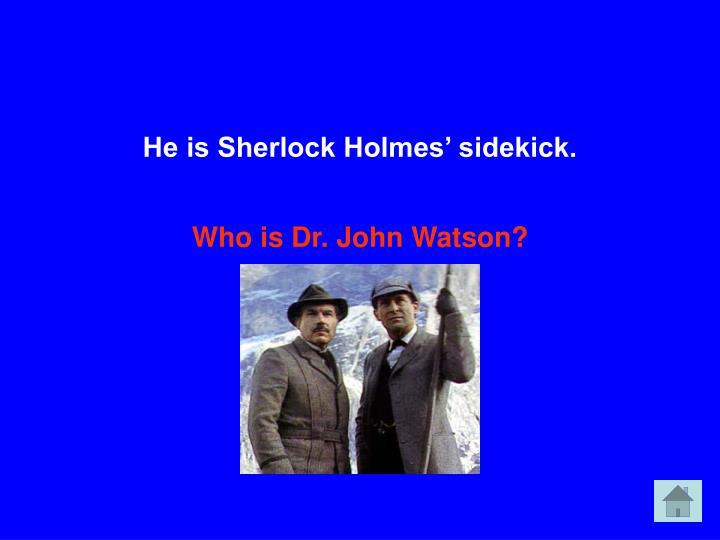 He is Sherlock Holmes' sidekick.
