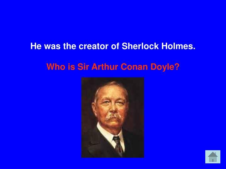 He was the creator of Sherlock Holmes.