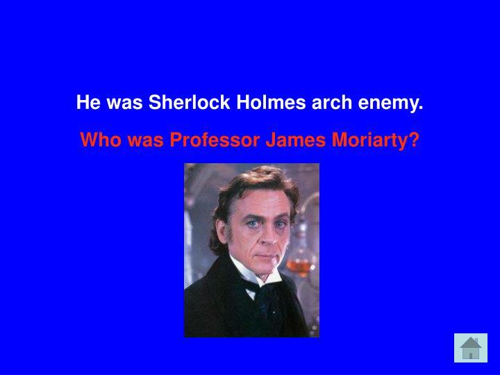 He was Sherlock Holmes arch enemy.