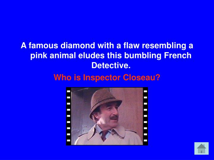A famous diamond with a flaw resembling a pink animal eludes this bumbling French Detective.