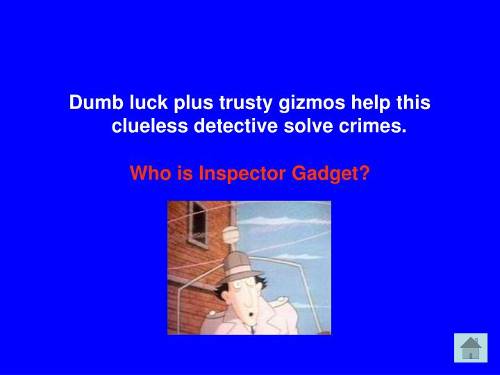 Dumb luck plus trusty gizmos help this clueless detective solve crimes.