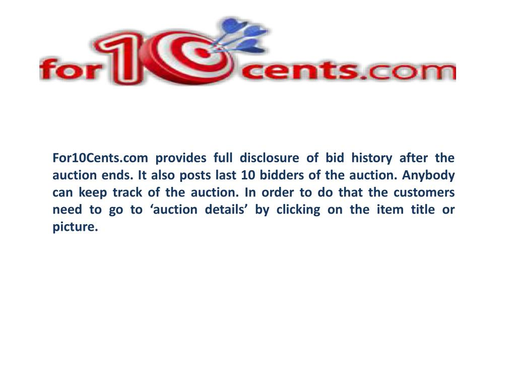 For10Cents.com provides full disclosure of bid history after the auction ends. It also posts last 10 bidders of the auction. Anybody can keep track of the auction. In order to do that the customers need to go to 'auction details' by clicking on the item title or picture.