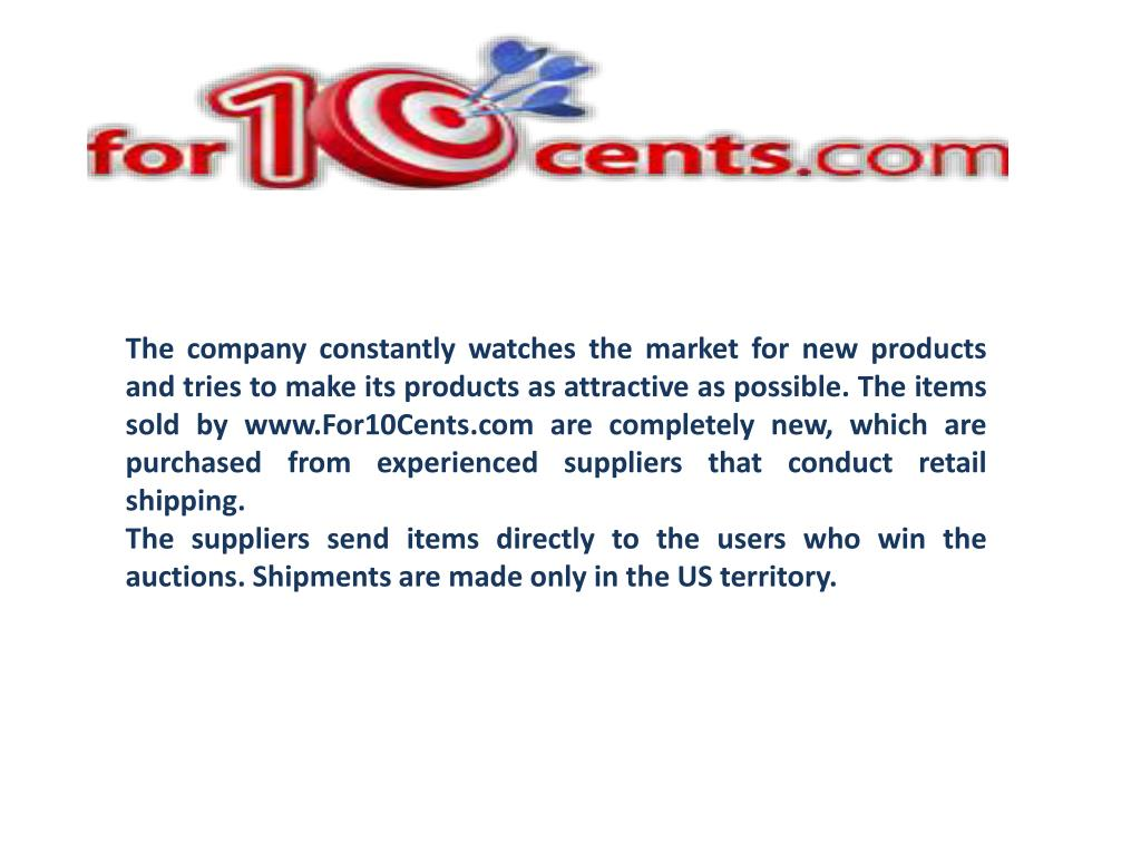 The company constantly watches the market for new products and tries to make its products as attractive as possible. The items sold by www.For10Cents.com are completely new, which are purchased from experienced suppliers that conduct retail shipping.