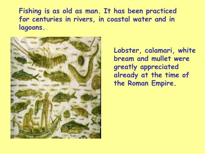 Fishing is as old as man. It has been practiced for centuries in rivers, in coastal water and in lagoons.
