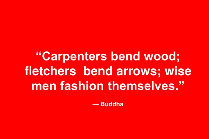Carpenters bend wood; fletchers  bend arrows; wise men fashion themselves.