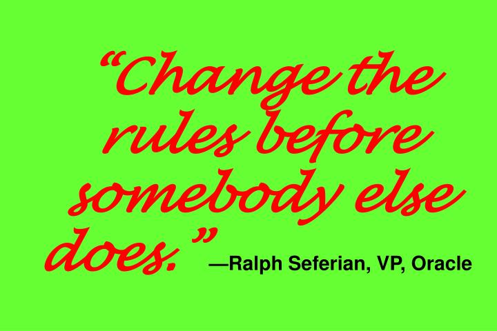 Change the rules before somebody else does.